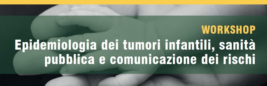 """Workshop """"Epidemiologia dei tumori infantili, sanità pubblica e comunicazione del rischio"""""""